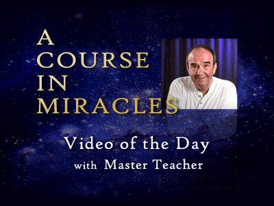 Video of the Day with The Master Teacher of A Course In Miracles